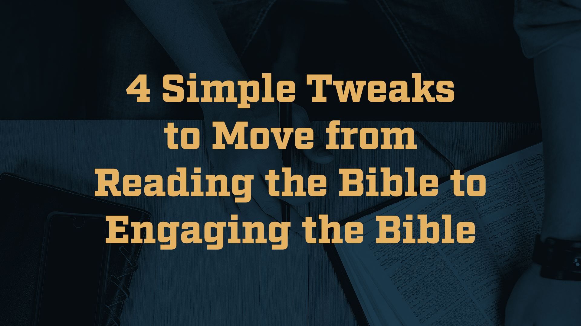 Four Simple Tweaks to Move from Reading the Bible to Engaging the Bible