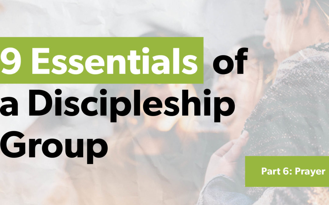 9 Essentials of a Discipleship Group – Part 6: Prayer
